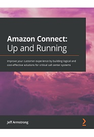 Amazon Connect: Up and Running: Improve your customer experience by building logical and cost-effective solutions for critical call center systems