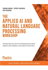The Applied AI and Natural Language Processing Workshop: Learn how to use powerful natural language processing techniques within your own artificial intelligence applications, 2nd Edition
