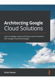 Architecting Google Cloud Solutions: Learn to design robust and future-proof solutions with Google Cloud technologies