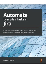 Automate Everyday Tasks in Jira: A practical, no-code approach for Jira admins and power users to automate everyday processes