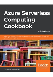 Azure Serverless Computing Cookbook: Build and monitor Azure applications hosted on serverless architecture using Azure functions, 3rd Edition