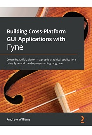 Building Cross-Platform GUI Applications with Fyne: Create beautiful, platform-agnostic graphical applications using Fyne and the Go programming language
