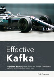 Effective Kafka: A Hands-On Guide to Building Robust and Scalable Event-Driven Applications with Code Examples in Java