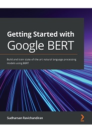 Getting Started with Google BERT: Build and train state-of-the-art natural language processing models using BERT