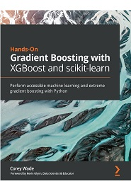 Hands-On Gradient Boosting with XGBoost and scikit-learn: Perform accessible Python machine learning and extreme gradient boosting with Python