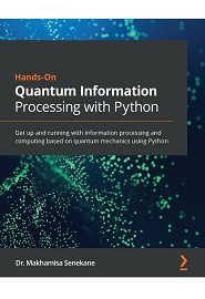 Hands-On Quantum Information Processing with Python: Get up and running with information processing and computing based on quantum mechanics using Python