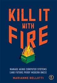 Kill It with Fire: Manage Aging Computer Systems (and Future Proof Modern Ones)