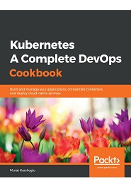 Kubernetes- A Complete DevOps Cookbook: Build and manage your applications, orchestrate containers, and deploy cloud-native services