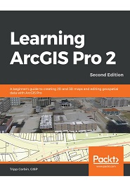 Learning ArcGIS Pro 2: A beginner's guide to creating 2D and 3D maps and editing geospatial data with ArcGIS Pro, 2nd Edition