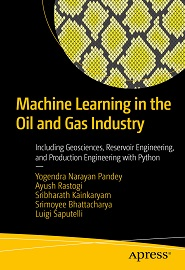 Machine Learning in the Oil and Gas Industry: Including Geosciences, Reservoir Engineering, and Production Engineering with Python