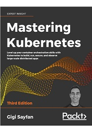 Mastering Kubernetes: Level up your container orchestration skills with Kubernetes to build, run, secure, and observe large-scale distributed apps, 3rd Edition
