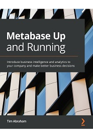 Metabase Up and Running: Introduce business intelligence and analytics in your company and make better business decisions