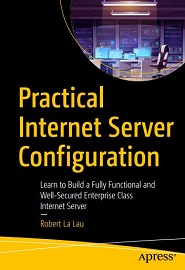 Practical Internet Server Configuration: Learn to Build a Fully Functional and Well-Secured Enterprise Class Internet Server