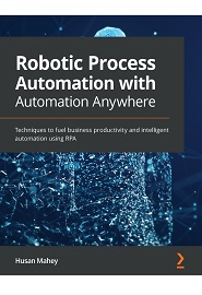 Robotic Process Automation with Automation Anywhere: Techniques to fuel business productivity and intelligent automation using RPA